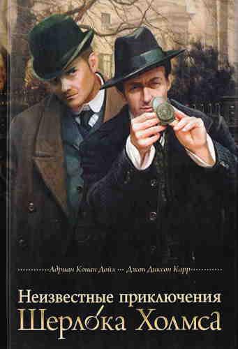 Адриан Конан Дойл, Джон Диксон Карр. Неизвестные приключения Шерлока Холмса