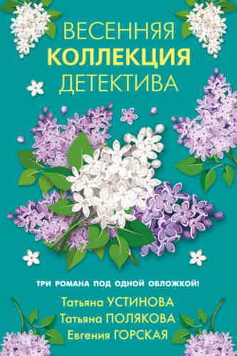Татьяна Полякова, Татьяна Устинова, Евгения Горская. Весенняя коллекция детектива