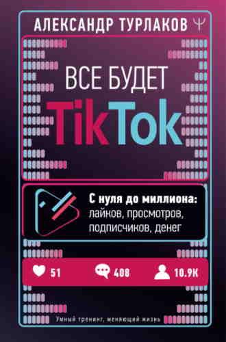 Александр Турлаков. Все будет ТikТоk. С нуля до миллиона: лайков, просмотров, подписчиков, денег