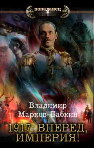 Владимир Марков-Бабкин. 1917: Вперед, Империя!