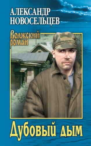 Александр Новосельцев. Волжский роман. Дубовый дым