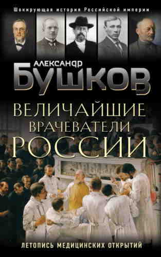 Александр Бушков. Величайшие врачеватели России. Летопись исторических медицинских открытий