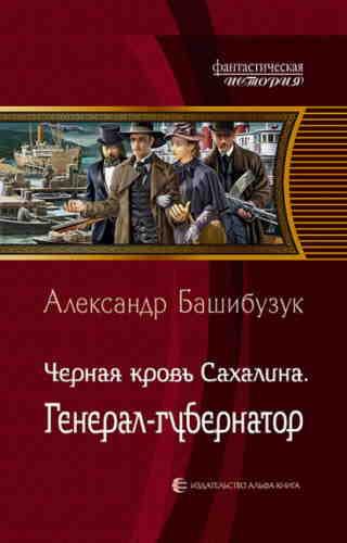 Александр Башибузук. Чёрная кровь Сахалина. Генерал-губернатор