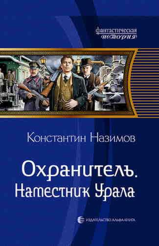 Константин Назимов. Охранитель 4. Наместник Урала