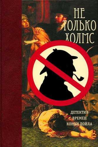 Сборник детективов. Не только Холмс. Детектив времён Конан Дойла
