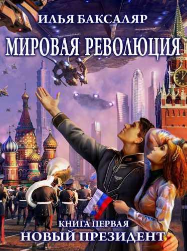 Илья Баксаляр. Мировая революция 1. Новый президент
