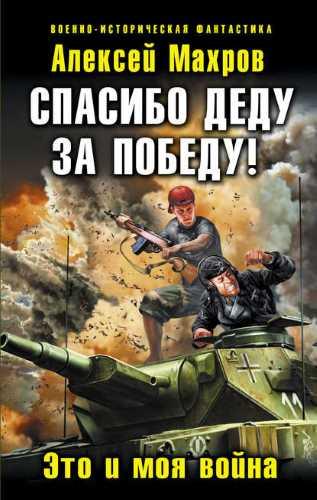 Алексей Махров. Спасибо деду за Победу! Это и моя война