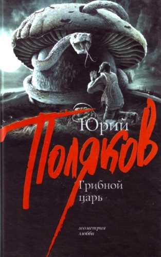 Юрий Поляков. Грибной царь
